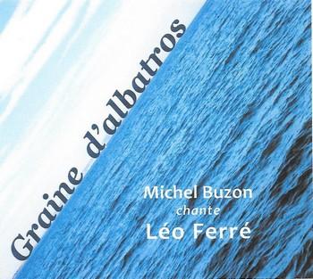 MICHEL BUZON CHANTE LEO FERRE Près de quarante ans de chanson pour Michel Buzon dont la poésie s'est toujours réclamée de l'urgence. L'urgence de la dire, de la transmettre. Ferré est aux premières loges depuis longtemps de l'enthousiasme de Buzon qui souvent l'interpréta en des concerts-hommages. Il y avait de quoi en faire tout un album, que voici, moins rock sans doute que ses précédents opus (si on compte bien, celui-ci est le neuvième, le site internet n'étant pas vraiment mis à jour), mais sincère. Un accompagnement simple, sobre, par l'efficace piano de Ludo Mantion et parfois la guitare de José Duarte ou les percussions de Christian Chabanne, pour un timbre de voix et une interprétation sans fioritures. Tant de voix très personnelles ont tellement malaxé les mots de Ferré qu'on est presque surpris de celle-ci, presque si banale, si coutumière, comme si tout un chacun s'appropriait les vers du vieux lion. Ce qui nous est surprenant au début devient au fil des titres une vraie proximité, presque une facilité pour entrer dans une sélection de textes où, à côté d'incontournables tels qu'Avec le temps, Thank you Satan ou L'affiche rouge, on trouve quelques perles moins souvent revisités. Comme ce Mister the wind qui ouvre l'album : « Mister the Wind / Et vos balais de soie comme des violoncelles / Quand il pleuvra des cons vous nous mettrez des ailes… » La chanson-titre n'est pas de Ferré, mais de Buzon lui-même, comme un hommage, un témoignage, une recommandation : « Léo tiens bon / Tous nos trottoirs ont des gerçures / Léo tiens bon / Tu m'as porté sous ma toiture ». Michel Buzon, Graine d'albatros, Maldoror productions 2018.